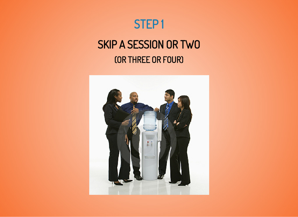 STEP 1 SKIP A SESSION OR TWO (OR THREE OR FOUR)