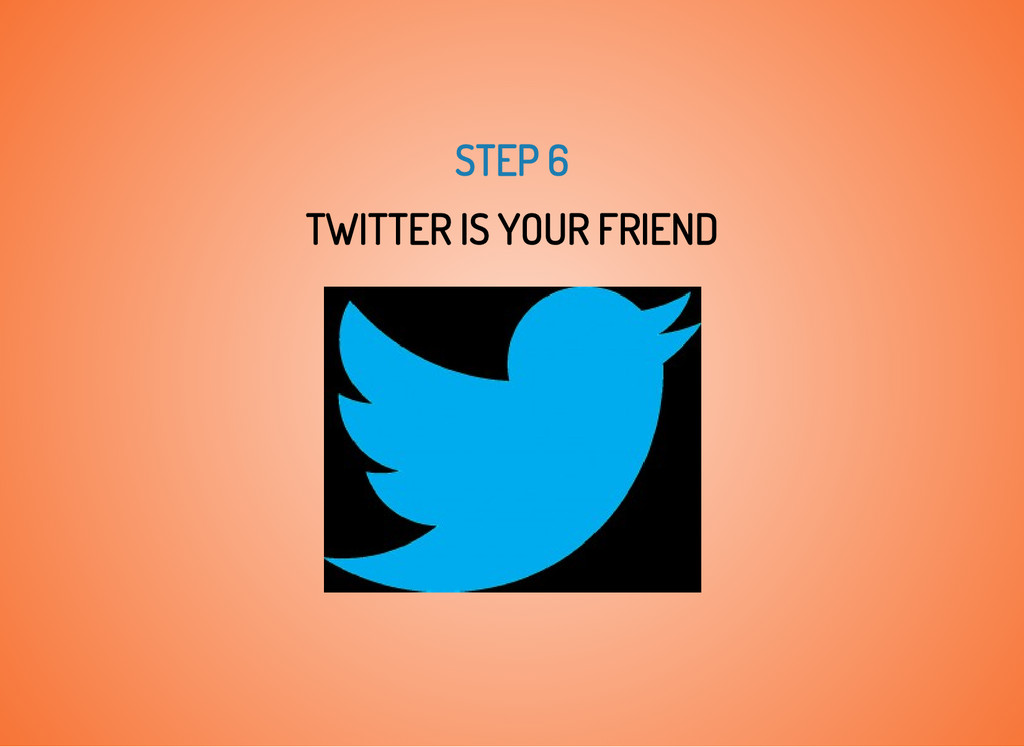 STEP 6 TWITTER IS YOUR FRIEND