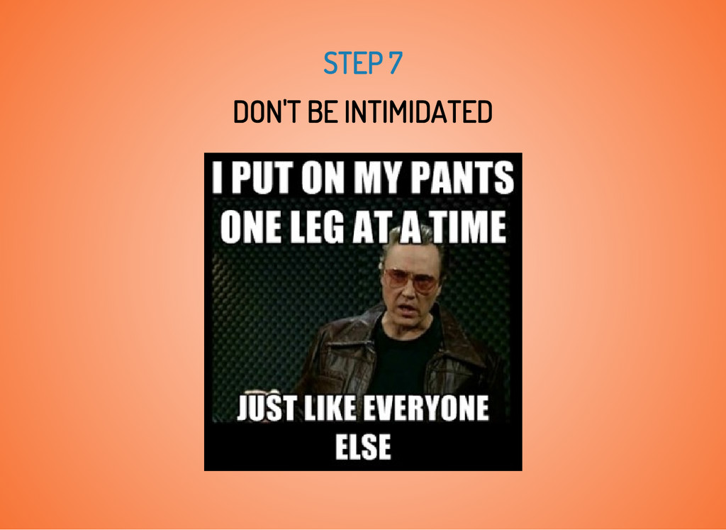 STEP 7 DON'T BE INTIMIDATED