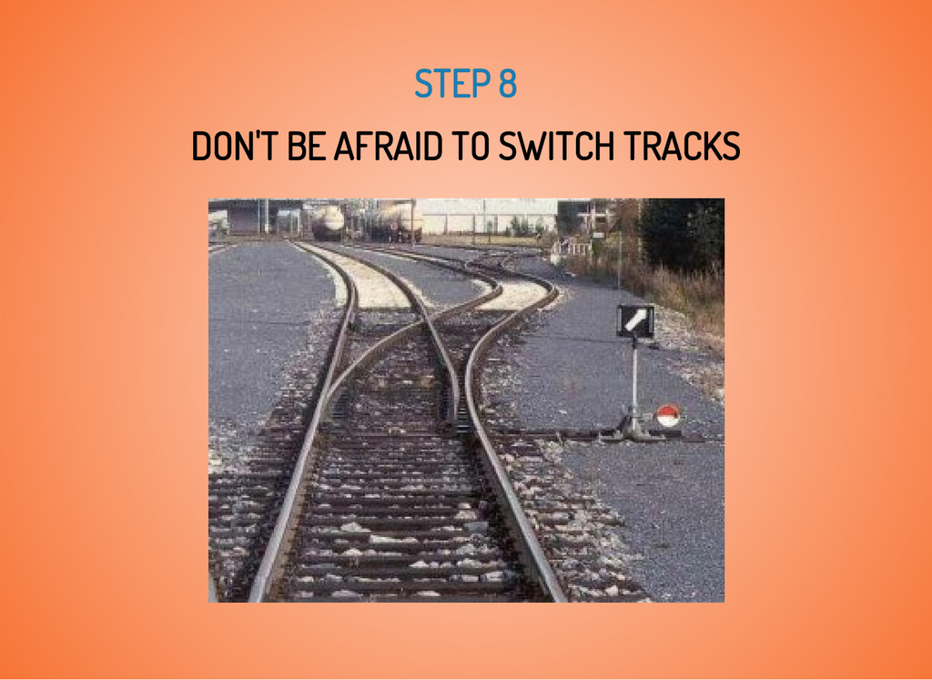 STEP 8 DON'T BE AFRAID TO SWITCH TRACKS