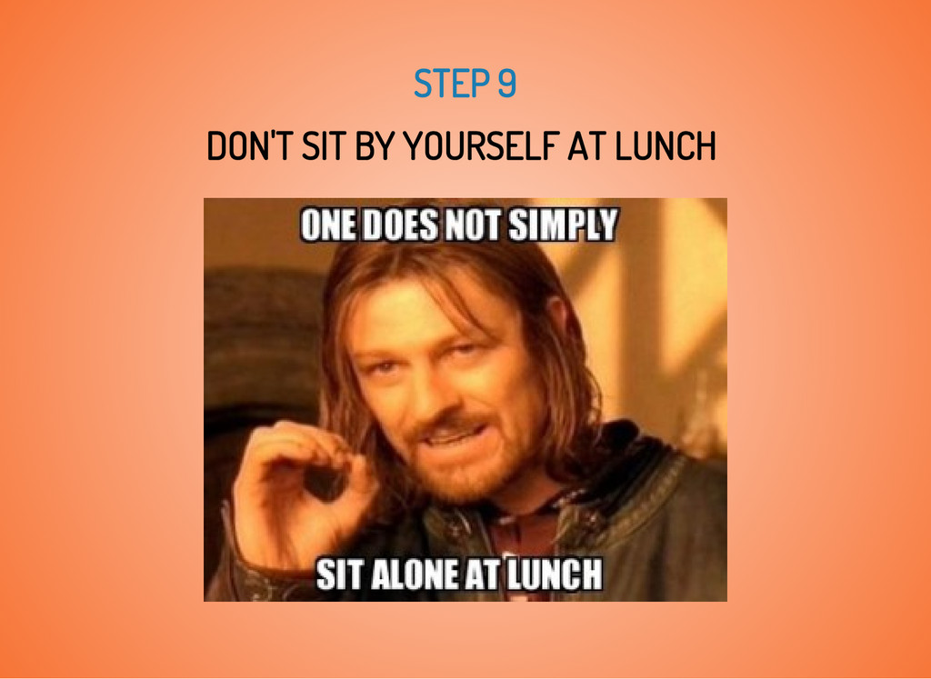 STEP 9 DON'T SIT BY YOURSELF AT LUNCH
