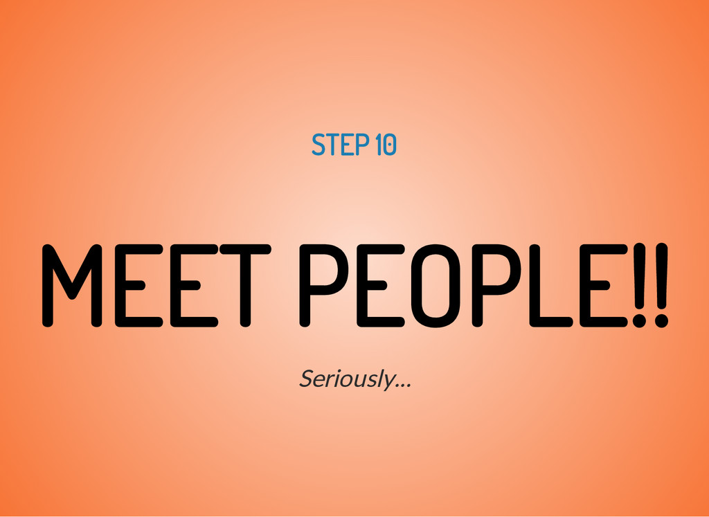 STEP 10 MEET PEOPLE!! Seriously...