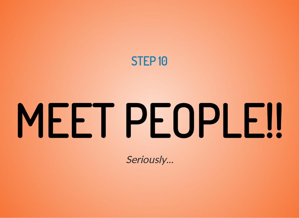 STEP 10 MEET PEOPLE!! Seriously...