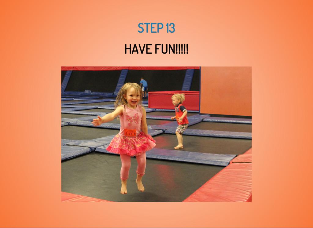 STEP 13 HAVE FUN!!!!!