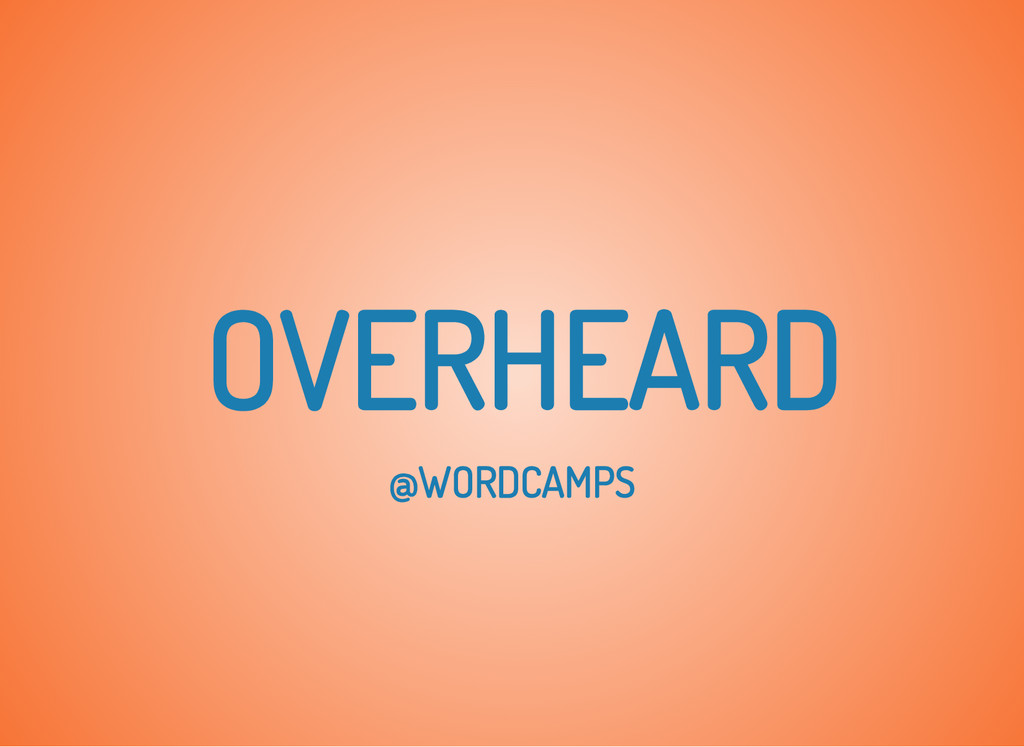 OVERHEARD @WORDCAMPS