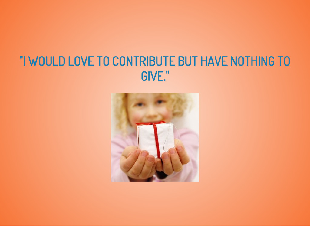 """""""I WOULD LOVE TO CONTRIBUTE BUT HAVE NOTHING TO..."""