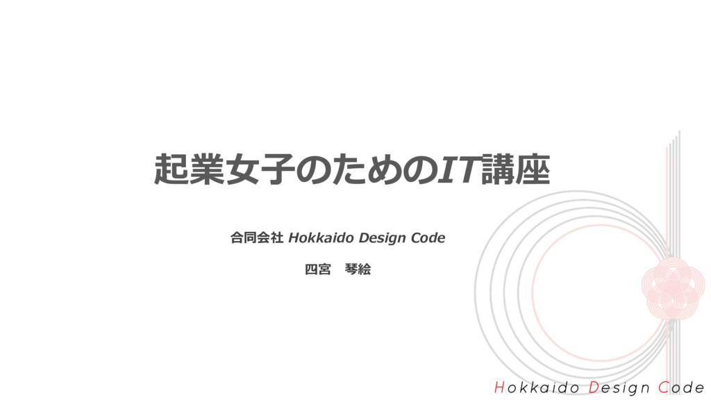 起業⼥⼦のためのIT講座 合同会社 Hokkaido Design Code 四宮 琴絵