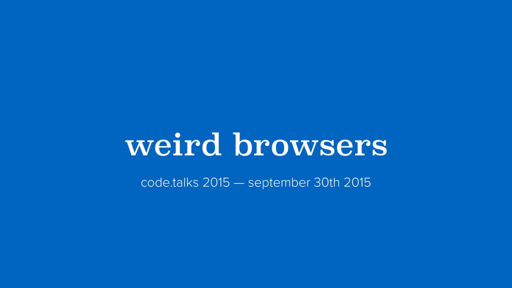 ?weird browsers? code.talks 2015 — september 30...