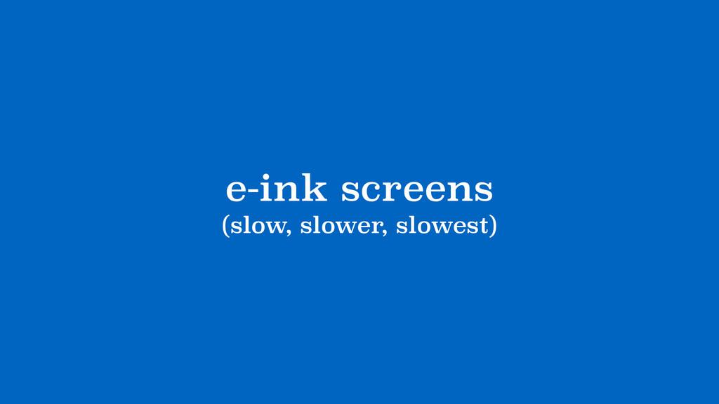e-ink screens (slow, slower, slowest)