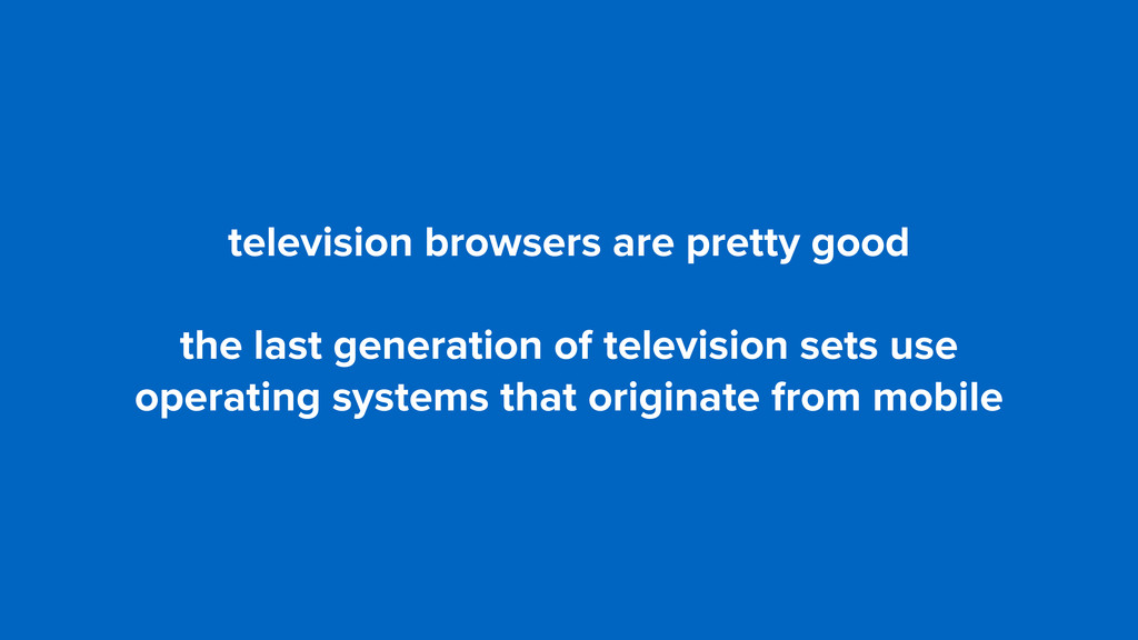 television browsers are pretty good the last ge...