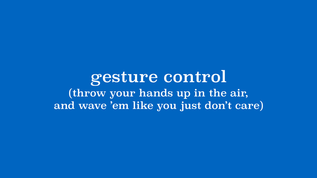 gesture control (throw your hands up in the air...
