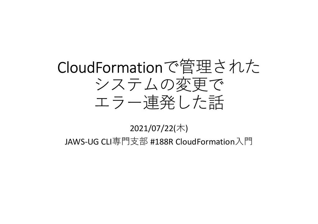 CloudFormationで管理された システムの変更で エラー連発した話 2021/07/...