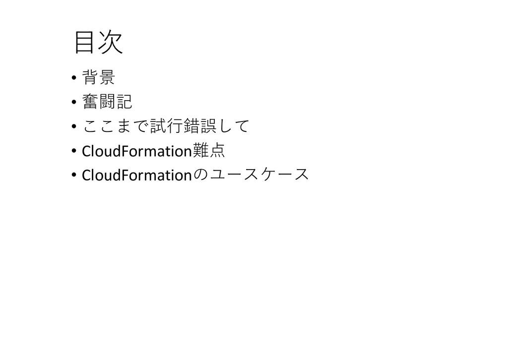 目次 • 背景 • 奮闘記 • ここまで試行錯誤して • CloudFormation難点 •...