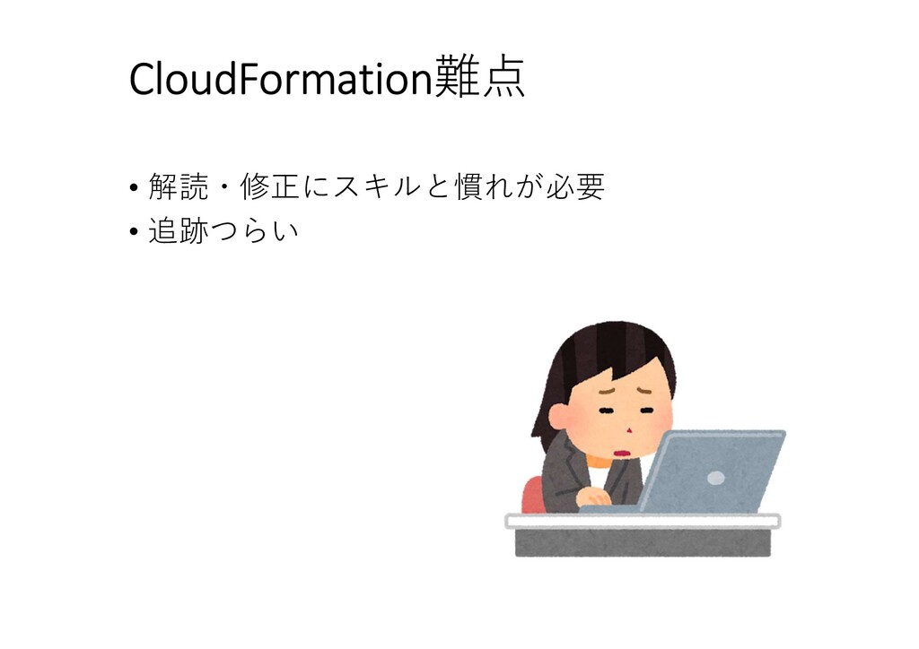 CloudFormation難点 • 解読・修正にスキルと慣れが必要 • 追跡つらい
