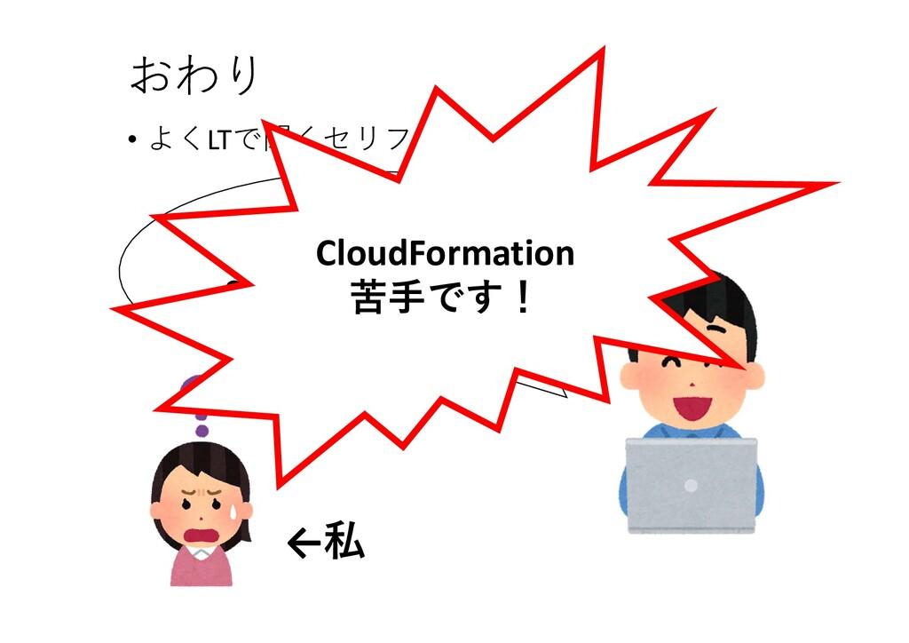 • よくLTで聞くセリフ おわり 好きなAWSサービスは CloudFormationです! ...