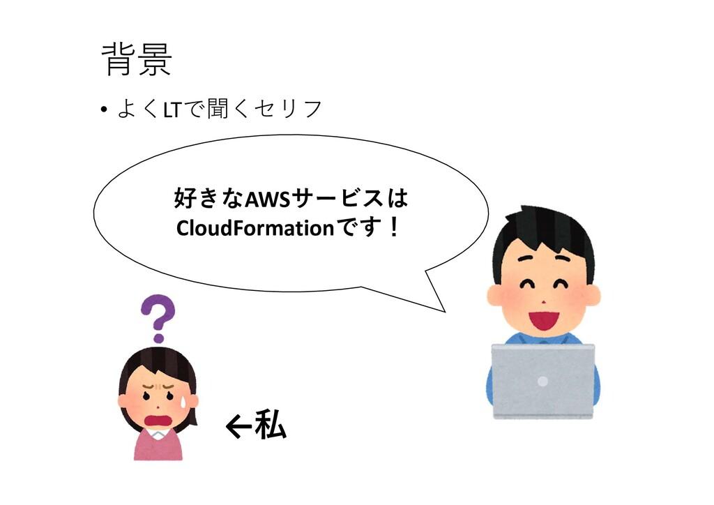 背景 好きなAWSサービスは CloudFormationです! ←私 • よくLTで聞くセリフ