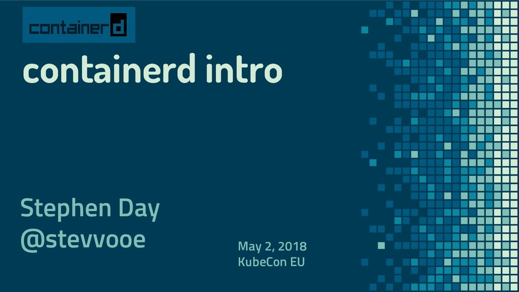 containerd intro Stephen Day @stevvooe May 2, 2...
