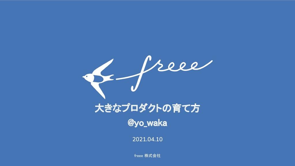 freee 株式会社 大きなプロダクトの育て方 @yo_waka 2021.04.10