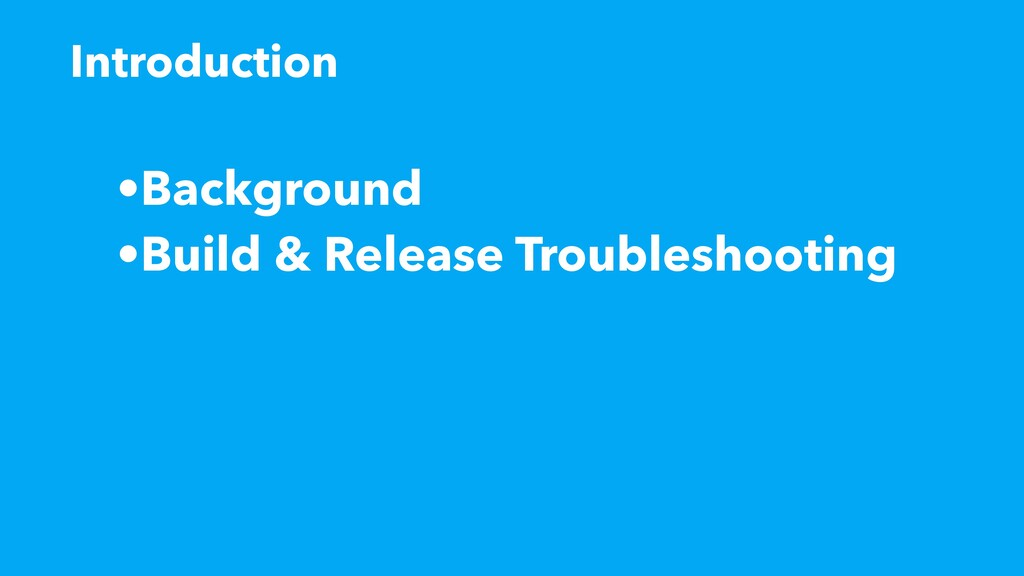 •Background •Build & Release Troubleshooting In...