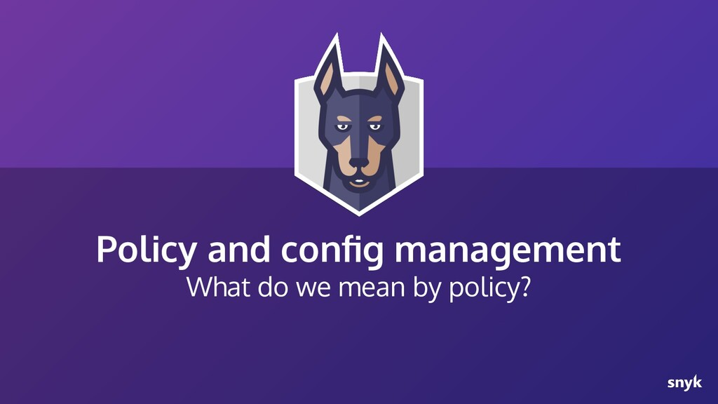 Policy and config management What do we mean by ...