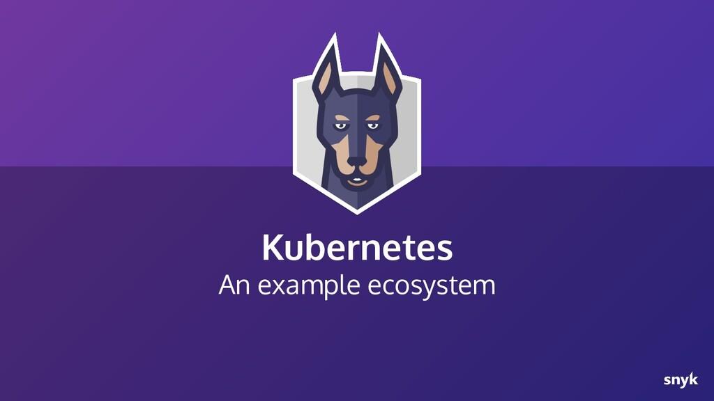 Kubernetes An example ecosystem
