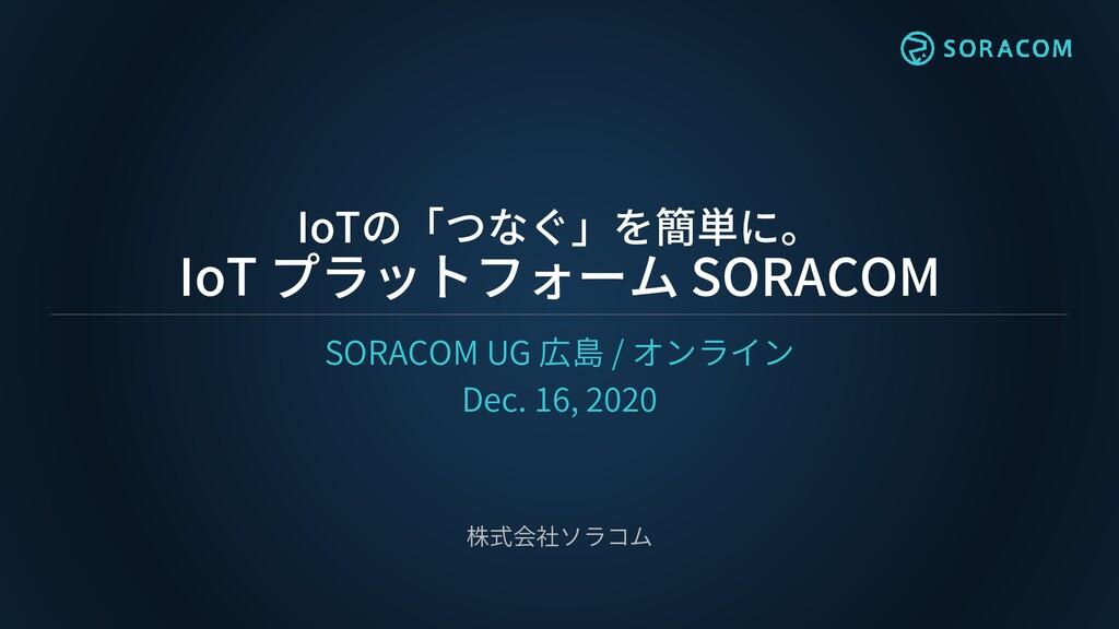 IoTの「つなぐ」を簡単に。 IoT プラットフォーム SORACOM SORACOM UG ...