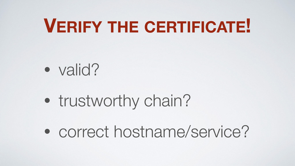 VERIFY THE CERTIFICATE! • valid? • trustworthy ...