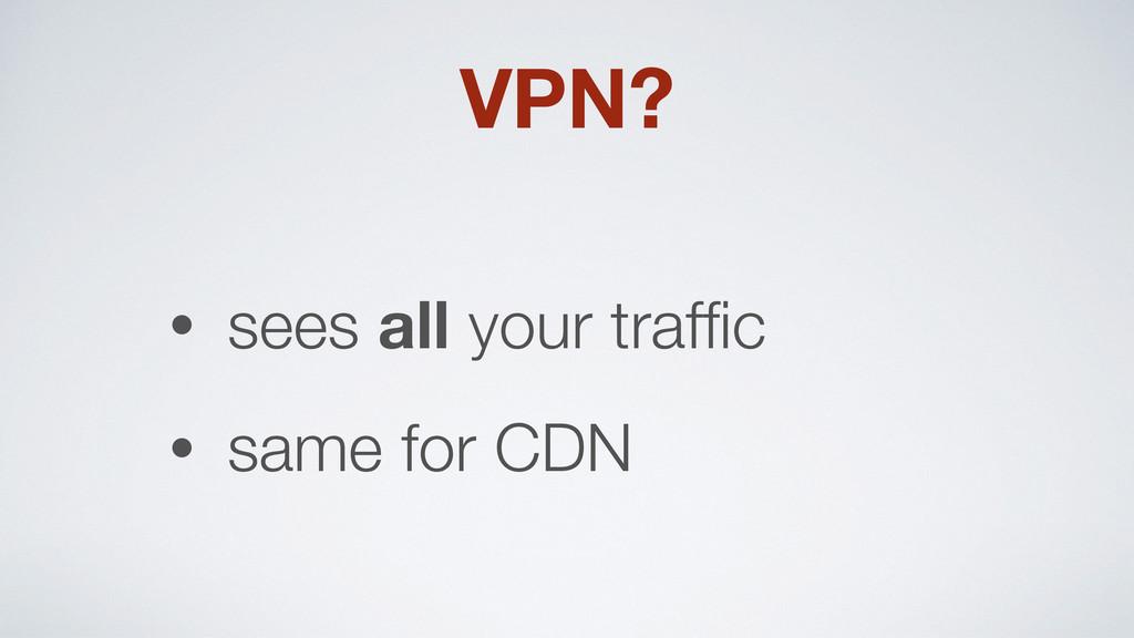 VPN? • sees all your traffic • same for CDN