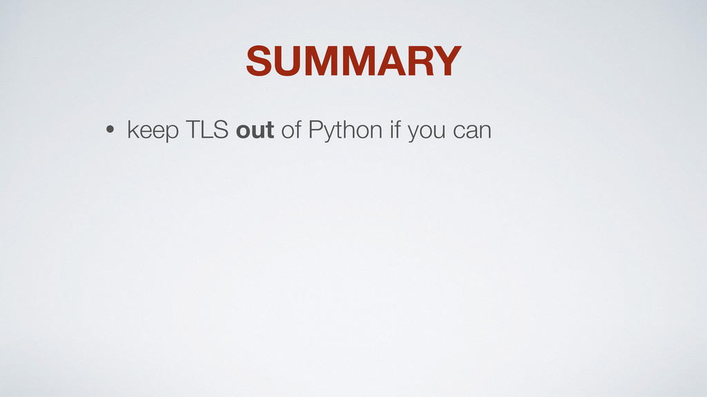 SUMMARY • keep TLS out of Python if you can