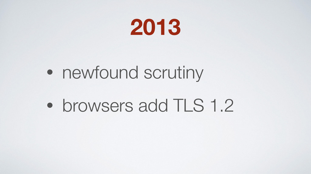 2013 • newfound scrutiny • browsers add TLS 1.2