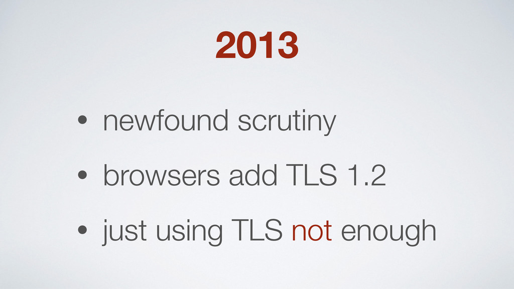 2013 • newfound scrutiny • browsers add TLS 1.2...