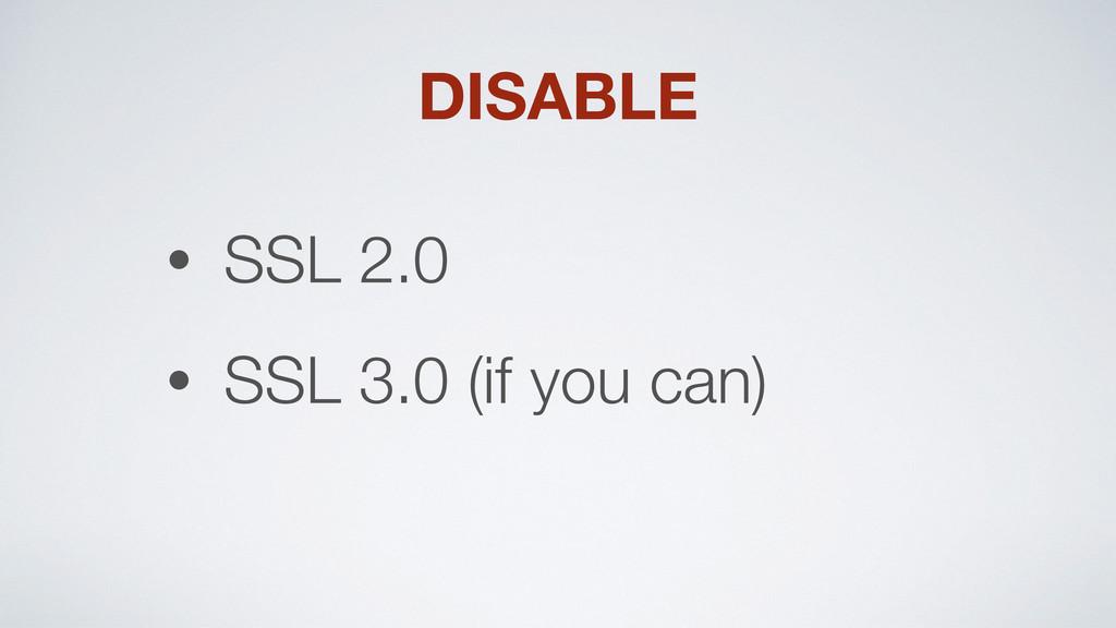 DISABLE • SSL 2.0 • SSL 3.0 (if you can)