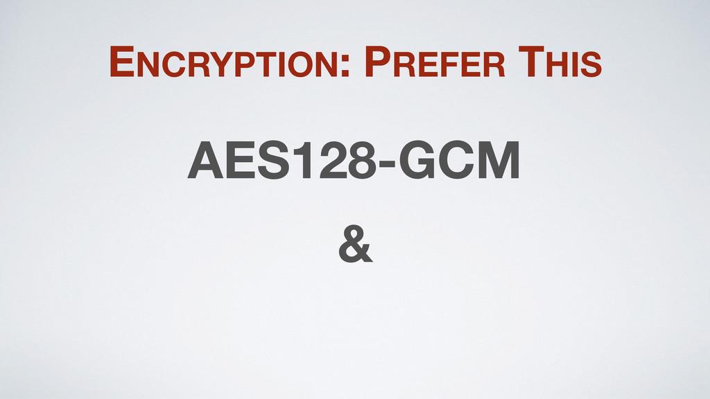 ENCRYPTION: PREFER THIS AES128-GCM &