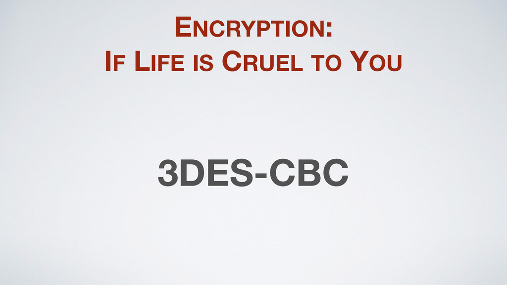 ENCRYPTION: IF LIFE IS CRUEL TO YOU 3DES-CBC