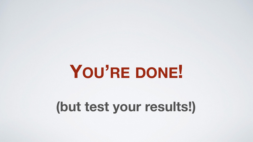 YOU'RE DONE! (but test your results!)
