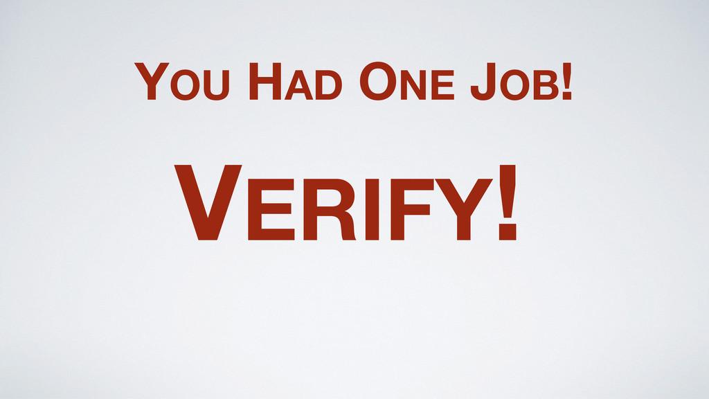 YOU HAD ONE JOB! VERIFY!