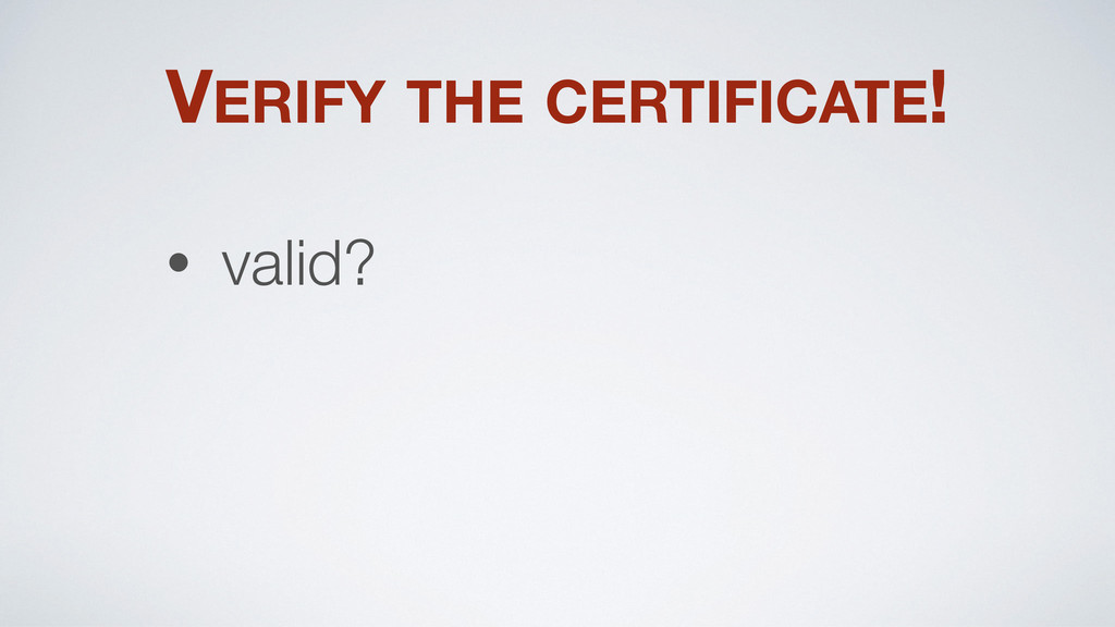VERIFY THE CERTIFICATE! • valid?