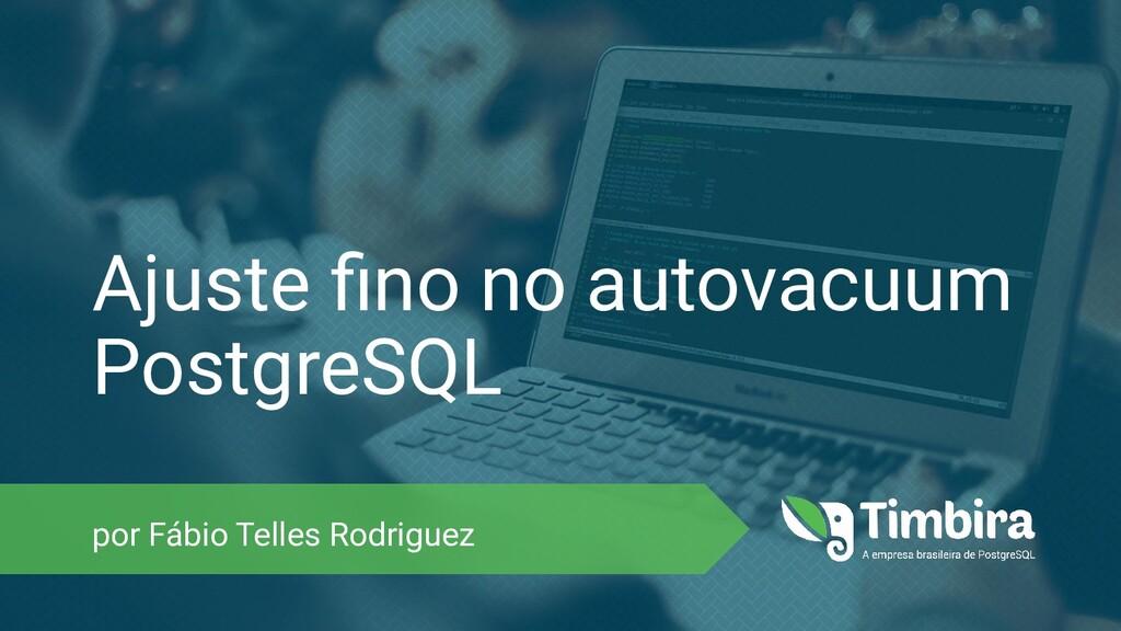 Ajuste fino no autovacuum PostgreSQL por Fábio T...