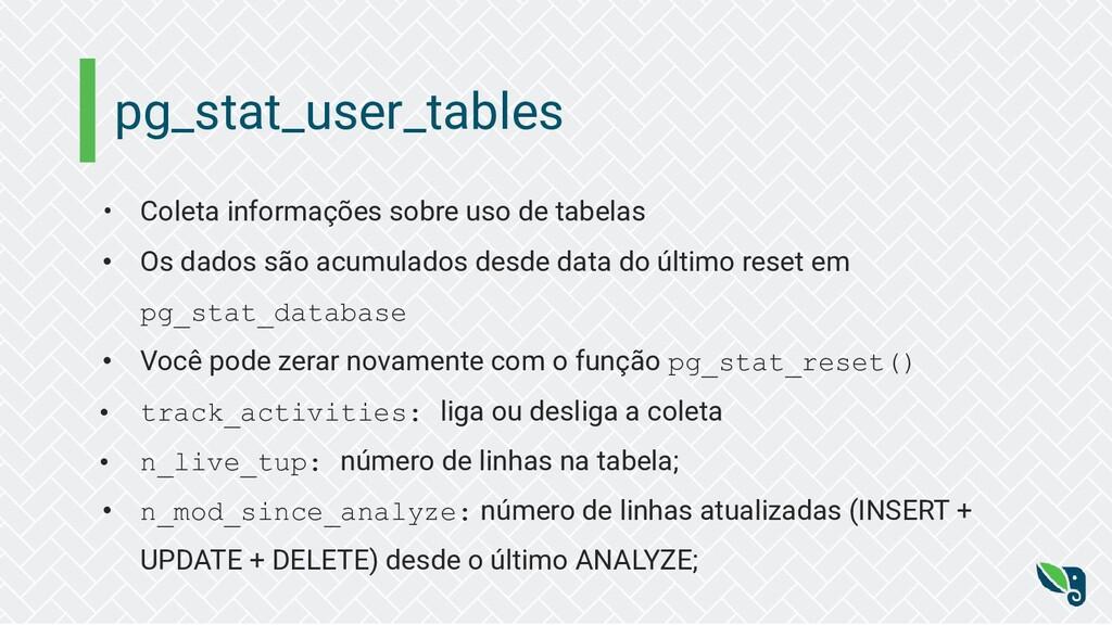 pg_stat_user_tables • Coleta informações sobre ...