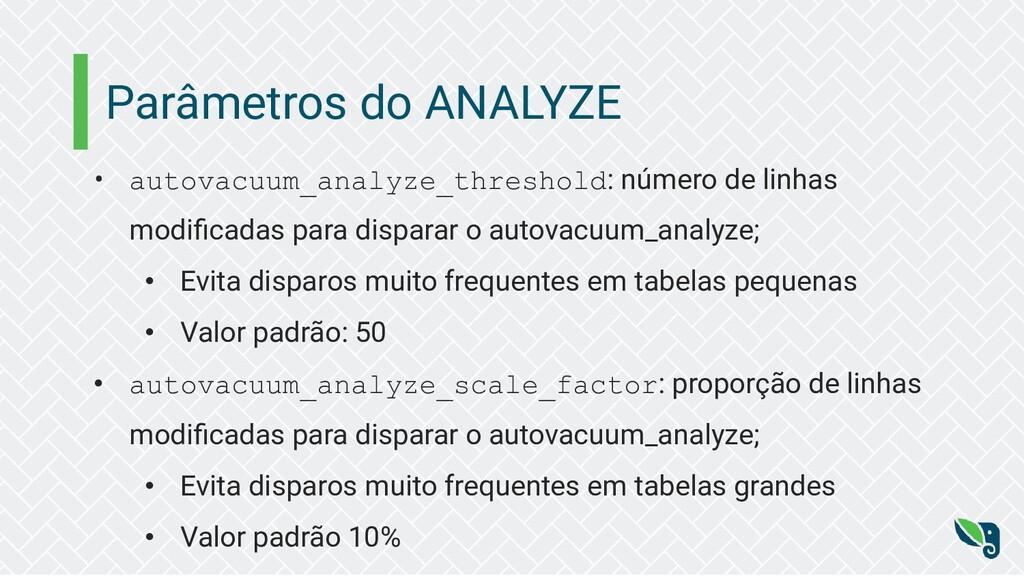 Parâmetros do ANALYZE • autovacuum_analyze_thre...