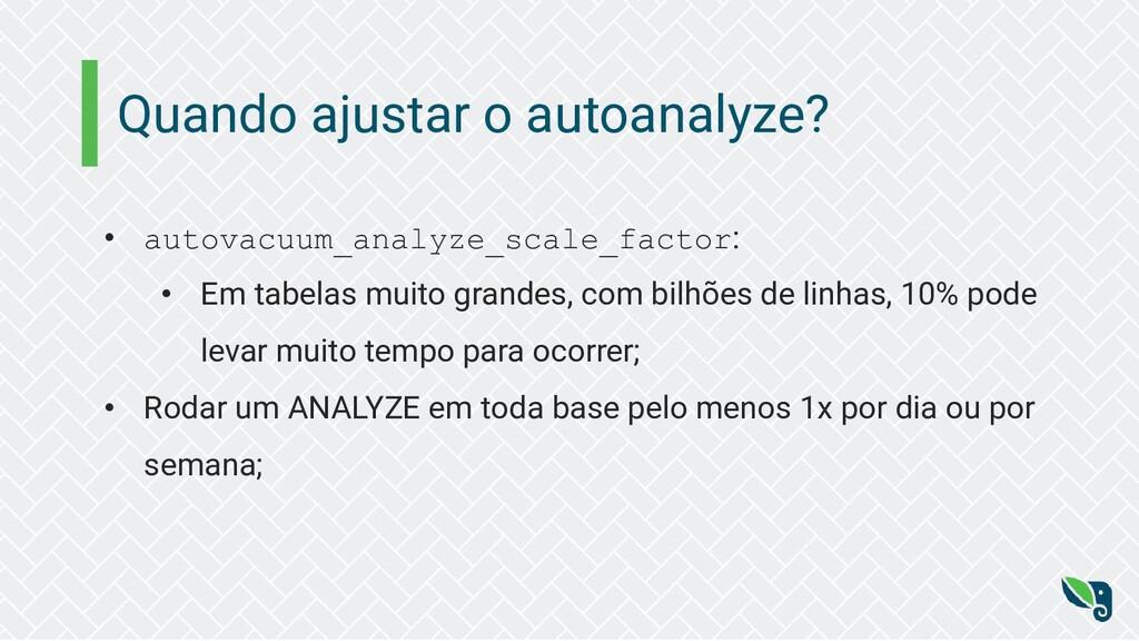 Quando ajustar o autoanalyze? • autovacuum_anal...