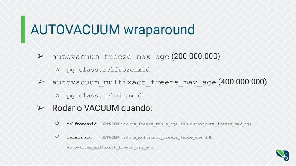 AUTOVACUUM wraparound ➢ autovacuum_freeze_max_a...