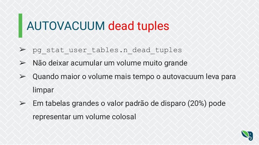 AUTOVACUUM dead tuples ➢ pg_stat_user_tables.n_...
