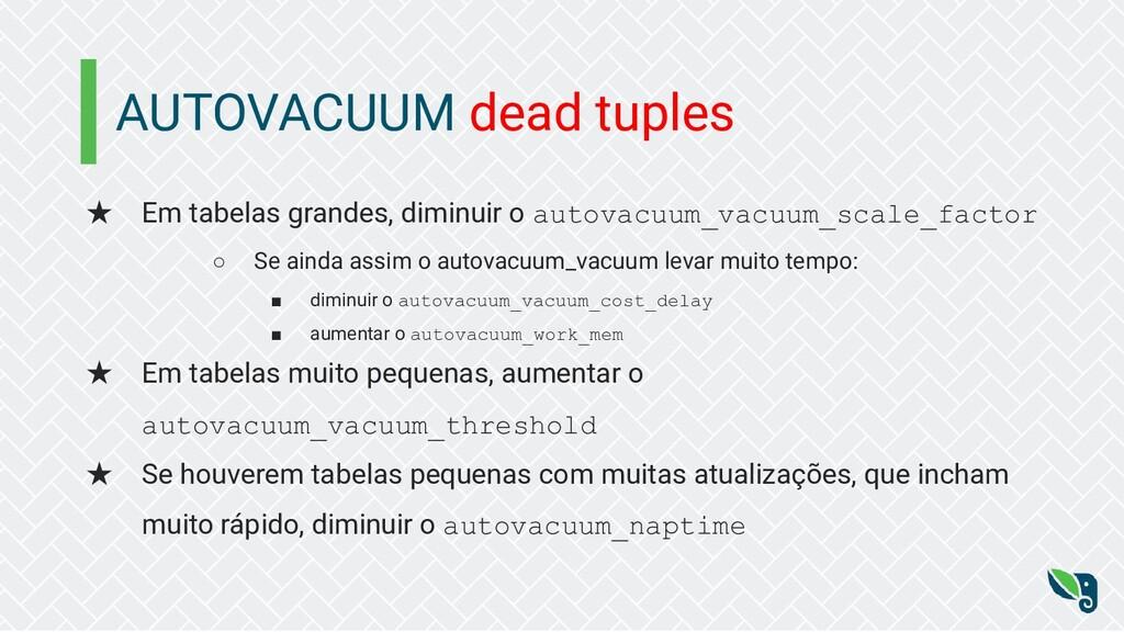 AUTOVACUUM dead tuples ★ Em tabelas grandes, di...