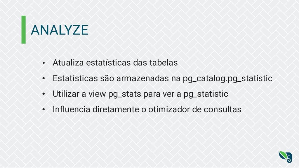 ANALYZE • Atualiza estatísticas das tabelas • E...