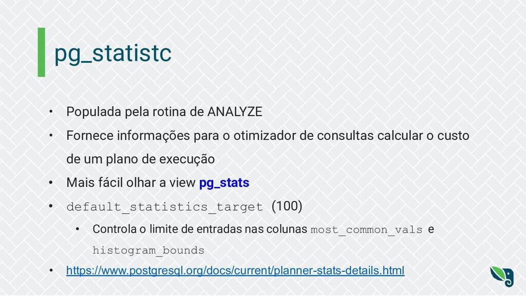 pg_statistc • Populada pela rotina de ANALYZE •...