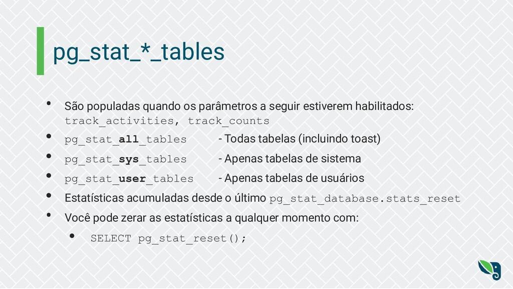 pg_stat_*_tables • São populadas quando os parâ...