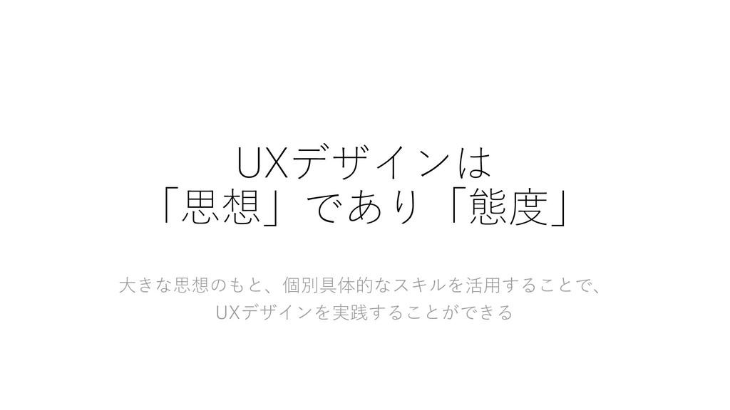 UXデザインは 「思想」であり「態度」 大きな思想のもと、個別具体的なスキルを活用することで、...