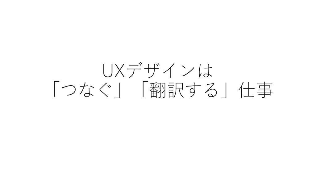 UXデザインは 「つなぐ」「翻訳する」仕事