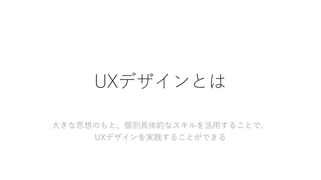 UXデザインとは 大きな思想のもと、個別具体的なスキルを活用することで、 UXデザインを実践す...